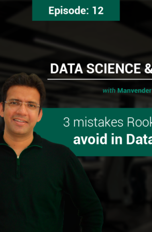 Episode 12: 3 mistakes Rookies need to avoid in Data Science!
